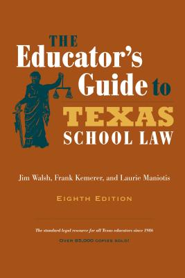 The Educator's Guide to Texas School Law By Walsh, Jim/ Kemerer, Frank/ Maniotis, Laurie